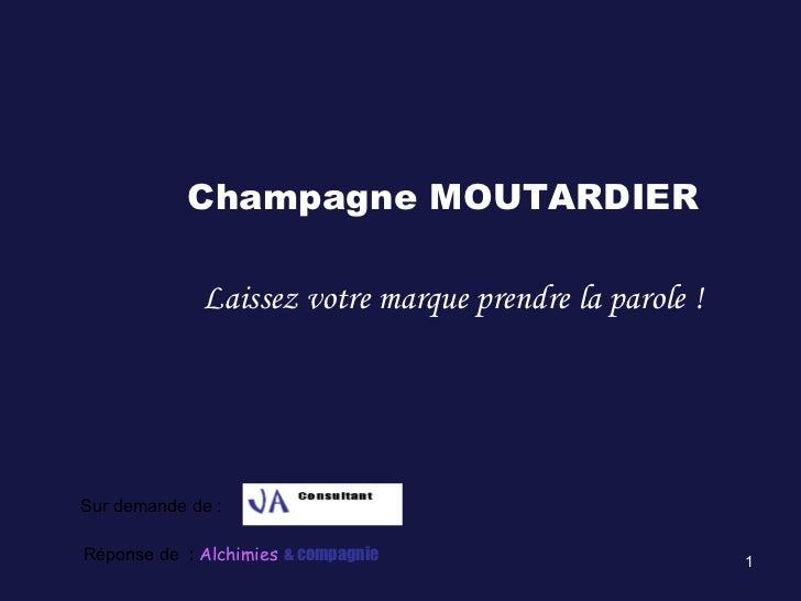 Champagne MOUTARDIER Laissez votre marque prendre la parole ! Sur demande de :  Réponse de  :  Alchimies   & compagnie