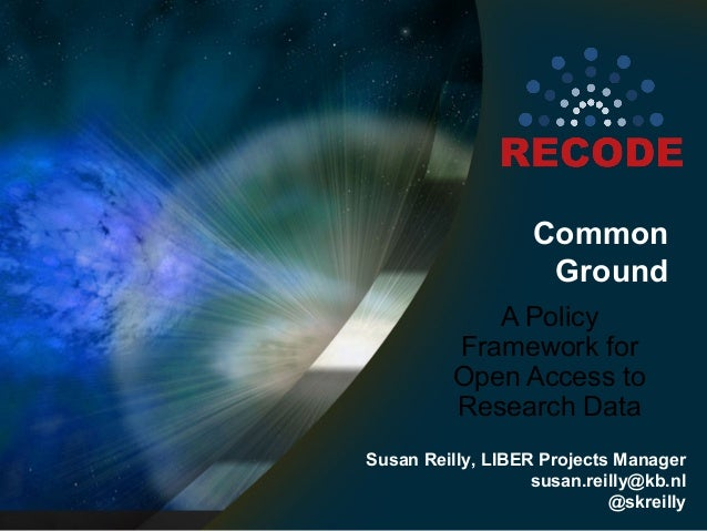 Common Ground A Policy Framework for Open Access to Research Data Susan Reilly, LIBER Projects Manager susan.reilly@kb.nl ...