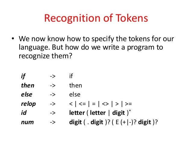 Recognition of Tokens • We now know how to specify the tokens for our language. But how do we write a program to recognize...