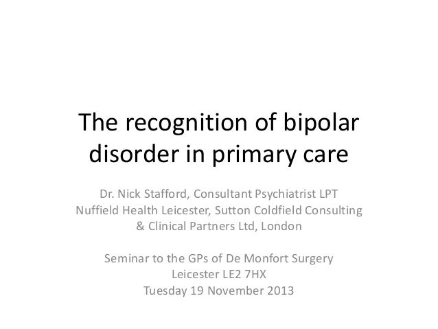 The recognition of bipolar disorder in primary care Dr. Nick Stafford, Consultant Psychiatrist LPT Nuffield Health Leicest...