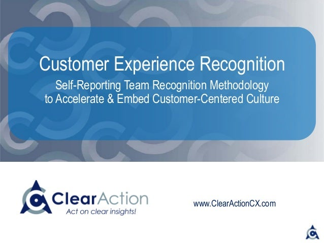 www.ClearActionCX.com Customer Experience Recognition Self-Reporting Team Recognition Methodology to Accelerate & Embed Cu...