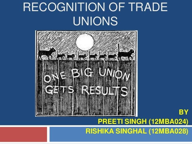 RECOGNITION OF TRADE UNIONS  BY PREETI SINGH (12MBA024) RISHIKA SINGHAL (12MBA028)