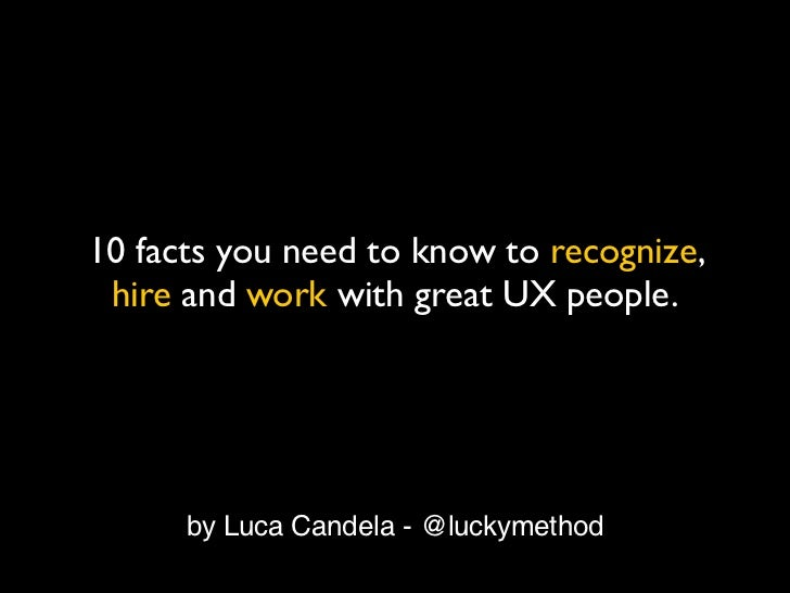 10 facts you need to know to recognize, hire and work with great UX people.      by Luca Candela - @luckymethod