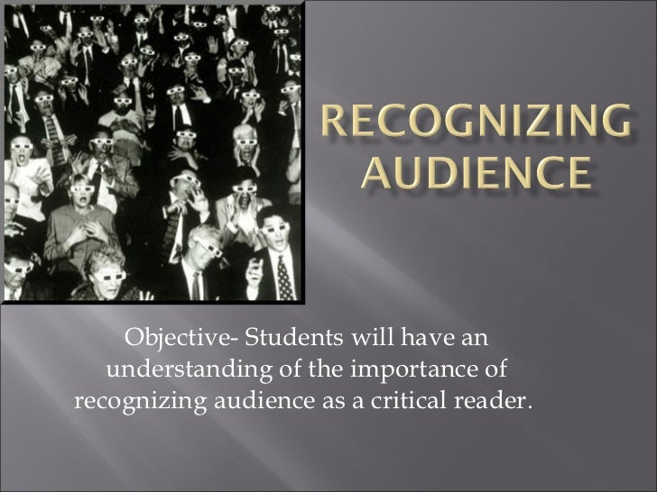 Objective- Students will have an understanding of the importance of recognizing audience as a critical reader.