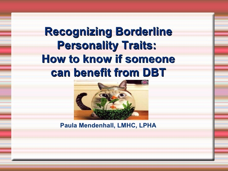 Recognizing Borderline   Personality Traits: How to know if someone  can benefit from DBT       Paula Mendenhall, LMHC, LP...