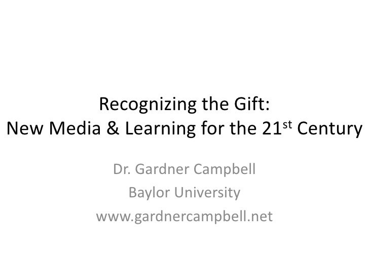 Recognizing the Gift: New Media & Learning for the 21st Century            Dr. Gardner Campbell              Baylor Univer...