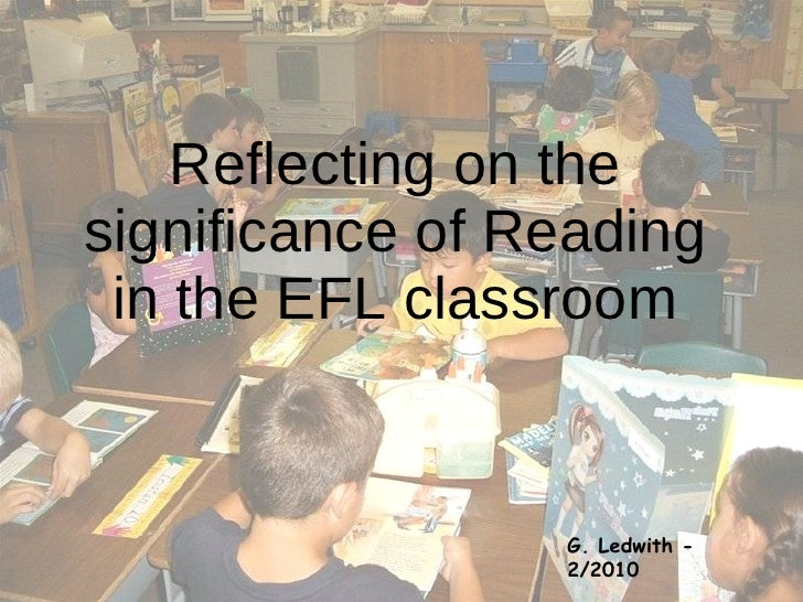 Reflecting on the significance of Reading in the EFL classroom G. Ledwith - 2/2010