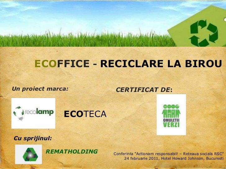 ECOFFICE - RECICLARE LA BIROU<br />Un proiect marca:<br />CERTIFICAT DE:<br />ECOTECA<br />Cu sprijinul:<br />REMATHOLDING...