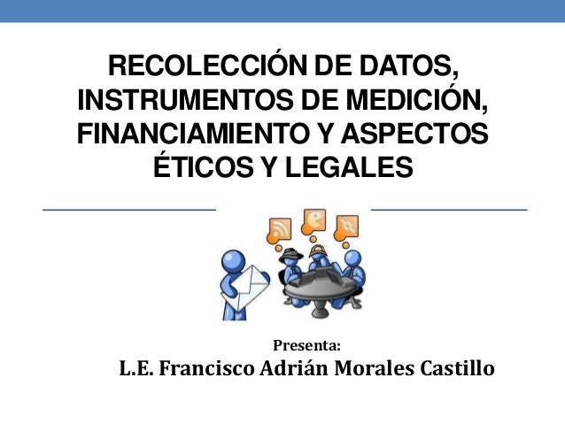RECOLECCIÓN DE DATOS, INSTRUMENTOS DE MEDICIÓN, FINANCIAMIENTO Y ASPECTOS ÉTICOS Y LEGALES Presenta: L.E. Francisco Adrián...