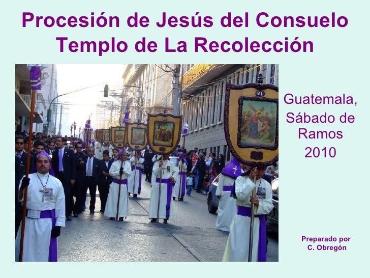 Guatemala,  Sábado de Ramos 2010 Procesión de Jesús del Consuelo Templo de La Recolección Preparado por C. Obregón