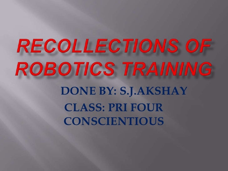 RECOLLECTIONS OF ROBOTICS TRAINING<br />       DONE BY: S.J.AKSHAY <br />CLASS: PRI FOUR CONSCIENTIOUS<br />