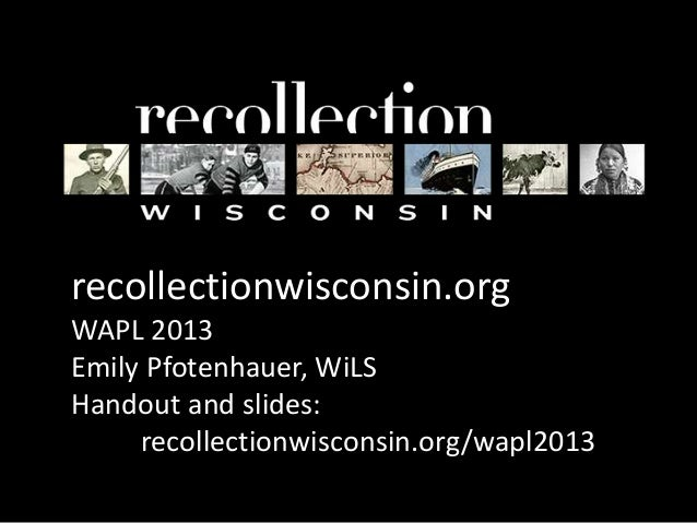 recollectionwisconsin.orgWAPL 2013Emily Pfotenhauer, WiLSHandout and slides:recollectionwisconsin.org/wapl2013