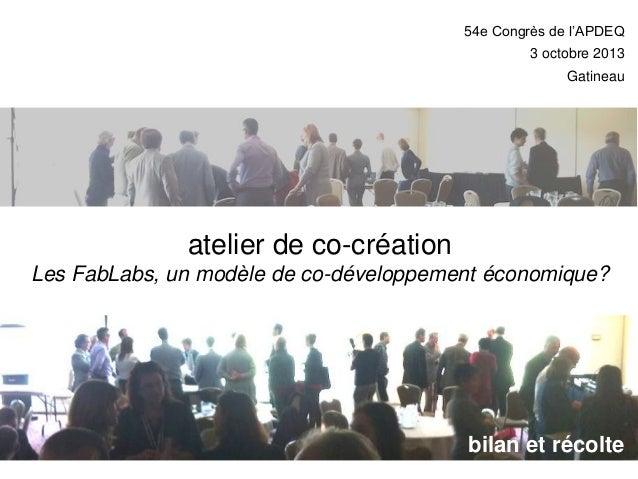 54e Congrès de l'APDEQ  3 octobre 2013 Gatineau  atelier de co-création Les FabLabs, un modèle de co-développement économi...