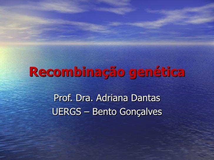 Recombinação genética   Prof. Dra. Adriana Dantas   UERGS – Bento Gonçalves