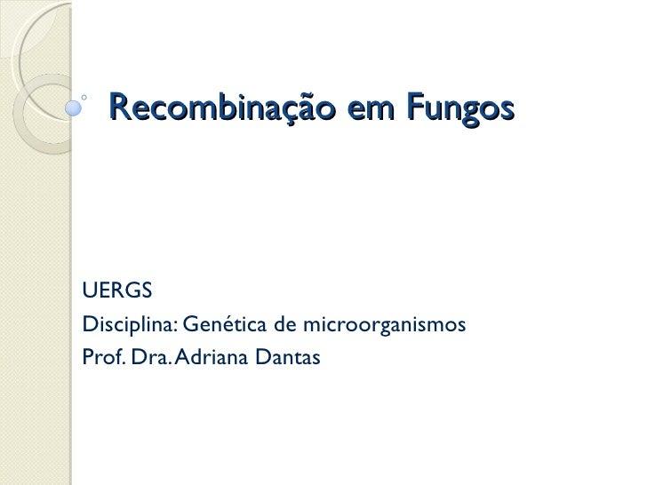 Recombinação em FungosUERGSDisciplina: Genética de microorganismosProf. Dra. Adriana Dantas
