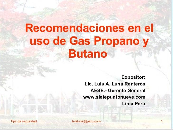 Recomendaciones en el uso de Gas Propano y Butano   Expositor: Lic. Luis A. Luna Renteros AESE.- Gerente General www.siete...
