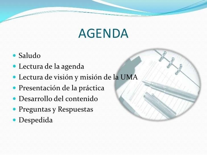 AGENDA<br />Saludo<br />Lectura de la agenda<br />Lectura de visión y misión de la UMA<br />Presentación de la práctica<br...