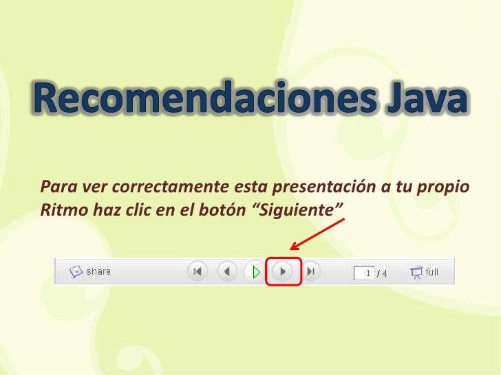 """Recomendaciones Java<br />Para ver correctamente esta presentación a tu propio Ritmo haz clic en el botón """"Siguiente""""<br />"""