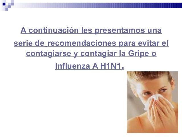 A continuación les presentamos unaserie de recomendaciones para evitar elcontagiarse y contagiar la Gripe oInfluenza A H1N1.