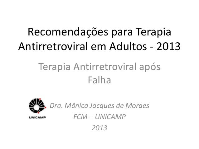 Recomendações para TerapiaAntirretroviral em Adultos - 2013Terapia Antirretroviral apósFalhaDra. Mônica Jacques de MoraesF...