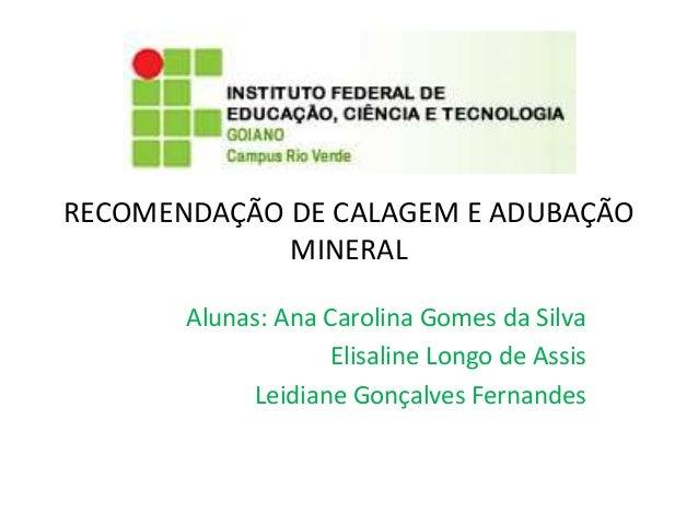 RECOMENDAÇÃO DE CALAGEM E ADUBAÇÃO MINERAL Alunas: Ana Carolina Gomes da Silva Elisaline Longo de Assis Leidiane Gonçalves...