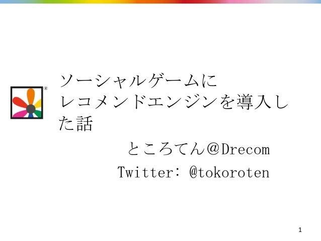 ソーシャルゲームにレコメンドエンジンを導入した話    ところてん@Drecom   Twitter: @tokoroten                         1