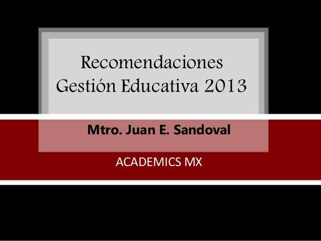Recomendaciones Gestión Educativa 2013 Mtro. Juan E. Sandoval ACADEMICS MX