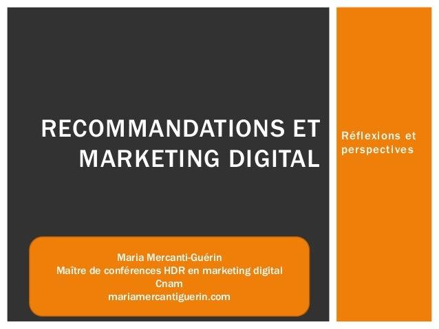 Réflexions et perspectives RECOMMANDATIONS ET MARKETING DIGITAL Maria Mercanti-Guérin Maître de conférences HDR en marketi...