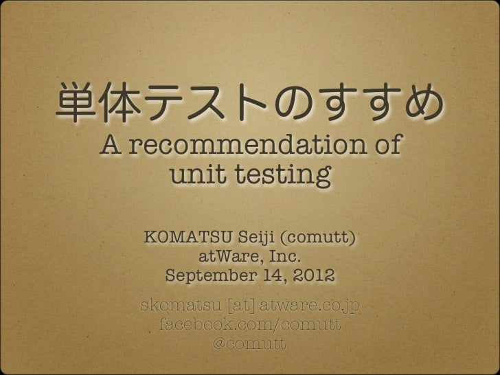 単体テストのすすめ A recommendation of      unit testing   KOMATSU Seiji (comutt)        atWare, Inc.     September 14, 2012   skom...