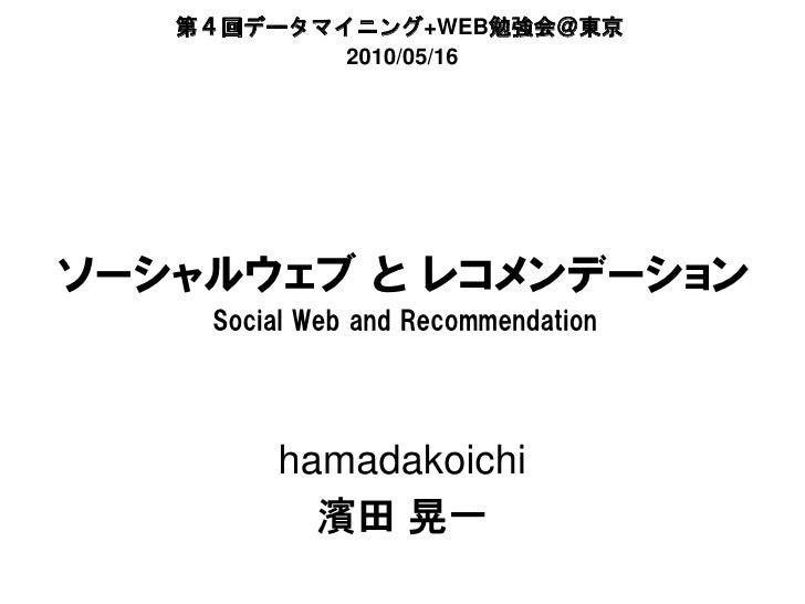 第4回データマイニング+WEB勉強会@東京           2010/05/16ソーシャルウェブ と レコメンデーション    Social Web and Recommendation        hamadakoichi       ...