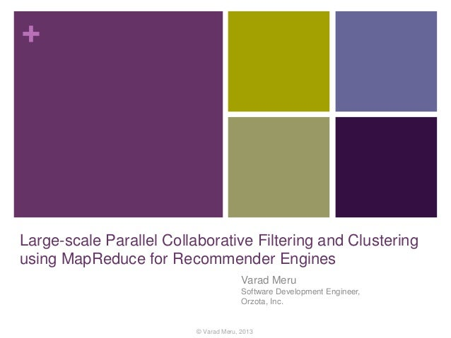 + Large-scale Parallel Collaborative Filtering and Clustering using MapReduce for Recommender Engines Varad Meru Software ...