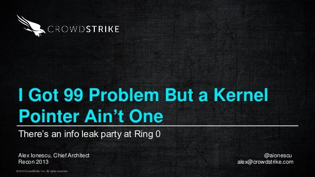 © 2012 CrowdStrike, Inc. All rights reserved. I Got 99 Problem But a Kernel Pointer Ain't One There's an info leak party a...