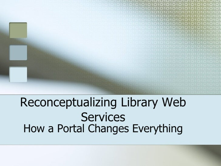 Reconceptualizing Library Web Services How a Portal Changes Everything