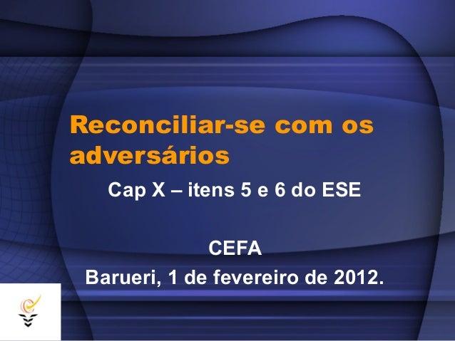 Reconciliar-se com osadversários   Cap X – itens 5 e 6 do ESE              CEFA Barueri, 1 de fevereiro de 2012.