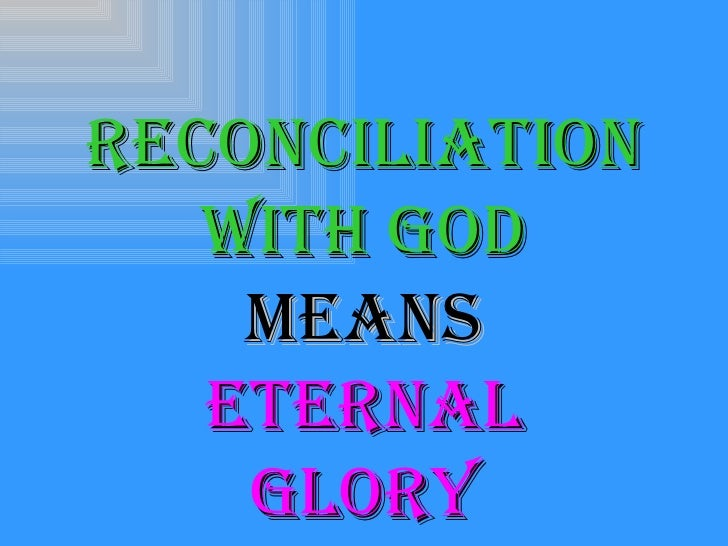 <ul><li>Reconciliation </li></ul><ul><li>With God </li></ul><ul><li>Means </li></ul><ul><li>Eternal </li></ul><ul><li>Glor...