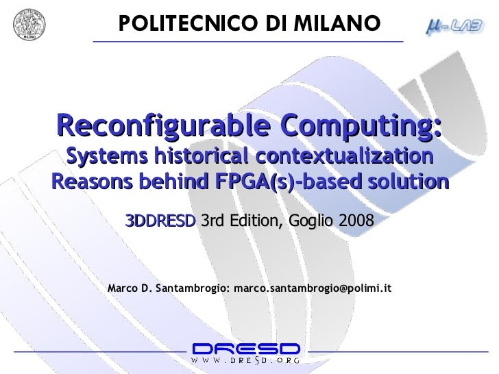 Reconfigurable Computing: Systems historical contextualization Reasons behind FPGA(s)-based solution Marco D. Santambrogio...