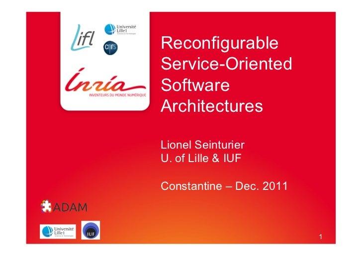 1ReconfigurableService-OrientedSoftwareArchitecturesLionel SeinturierU. of Lille & IUFConstantine – Dec. 2011            ...