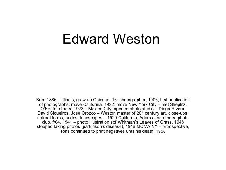 Edward Weston Born 1886 – Illinois, grew up Chicago, 16: photographer, 1906, first publication of photographs, move Califo...
