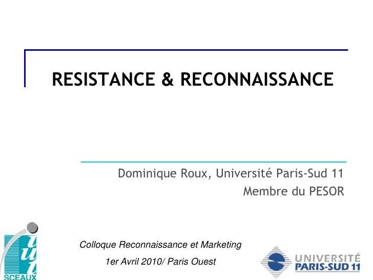 RESISTANCE & RECONNAISSANCE<br />Dominique Roux, Université Paris-Sud 11<br />Membre du PESOR<br />Colloque Reconnaissance...