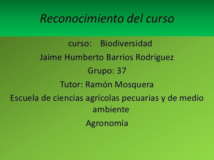 Reconocimiento del curso               curso: Biodiversidad       Jaime Humberto Barrios Rodríguez                    Grup...