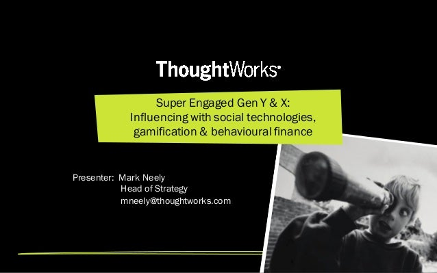 Super Engaged Gen Y & X: Influencing with social technologies, gamification & behavioural finance