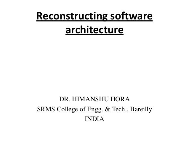 Reconstructing software architecture DR. HIMANSHU HORA SRMS College of Engg. & Tech., Bareilly INDIA