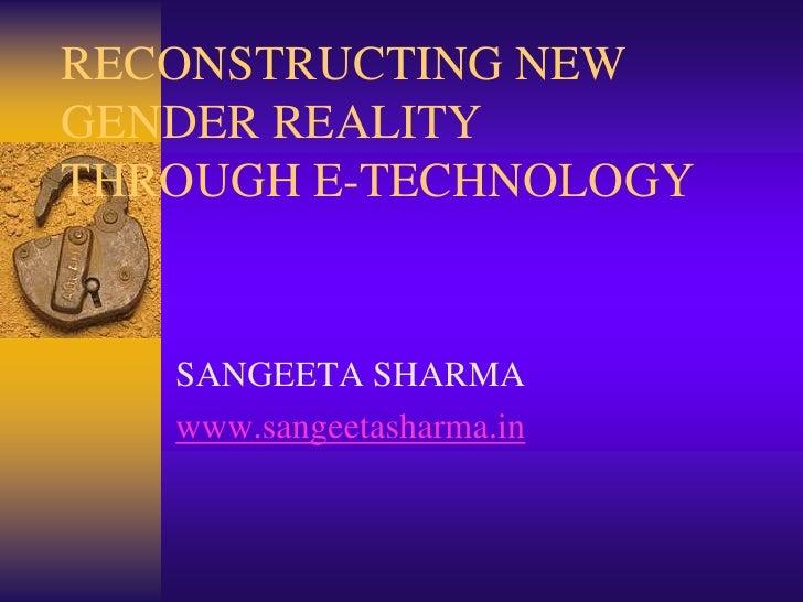 RECONSTRUCTING NEW GENDER REALITY THROUGH E-TECHNOLOGY<br />SANGEETA SHARMA<br />www.sangeetasharma.in<br />