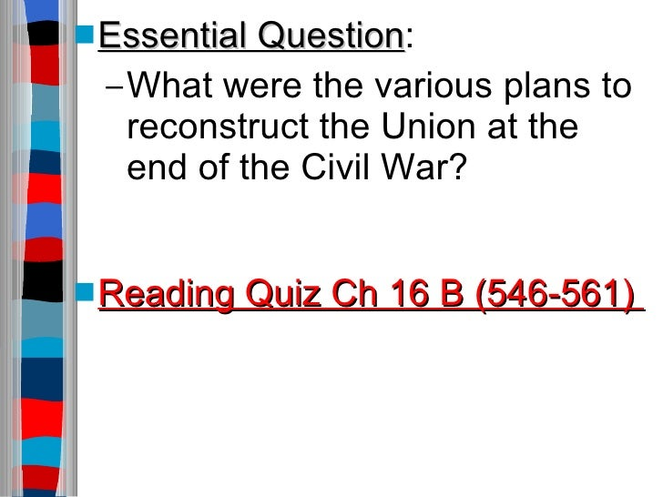 <ul><li>Essential Question : </li></ul><ul><ul><li>What were the various plans to reconstruct the Union at the  end of the...