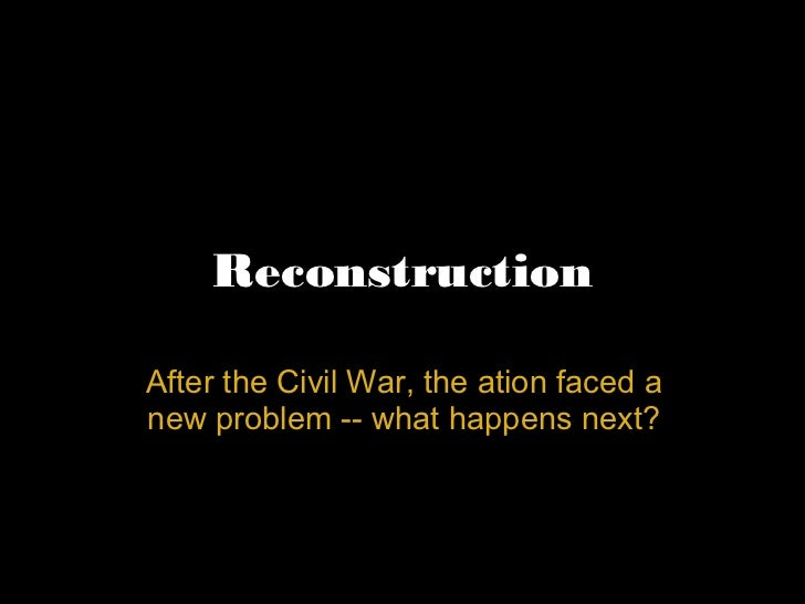 Reconstruction After the Civil War, the ation faced a new problem -- what happens next?