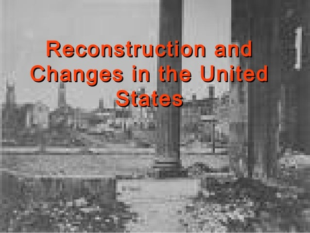 Reconstruction andReconstruction and Changes in the UnitedChanges in the United StatesStates