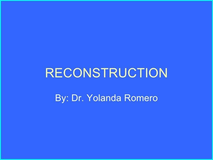 RECONSTRUCTION By: Dr. Yolanda Romero