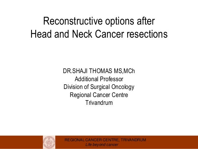 REGIONAL CANCER CENTRE, TRIVANDRUM Life beyond cancer Reconstructive options after Head and Neck Cancer resections DR.SHAJ...