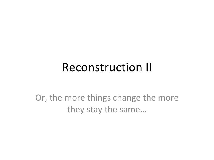 Reconstruction II Or, the more things change the more they stay the same…