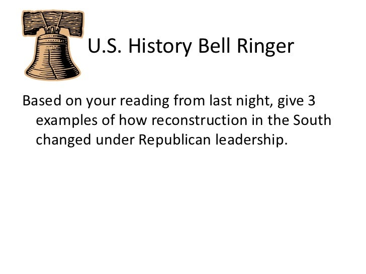 U.S. History Bell Ringer<br />Based on your reading from last night, give 3 examples of how reconstruction in the South...